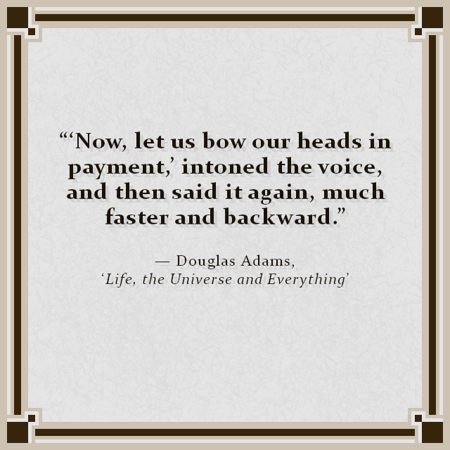"""'Now, let us bow our heads in payment,' intoned the voice, and then said it again, much faster and backward."" — Douglas Adams, 'Life, the Universe and Everything'"