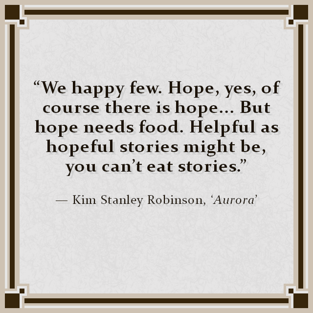"""We happy few. Hope, yes, of course there is hope... But hope needs food. Helpful as hopeful stories might be, you can't eat stories."" — Kim Stanley Robinson, 'Aurora'"