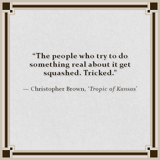 """The people who try to do something real about it get squashed. Tricked."" — Christopher Brown, 'Tropic of Kansas'"