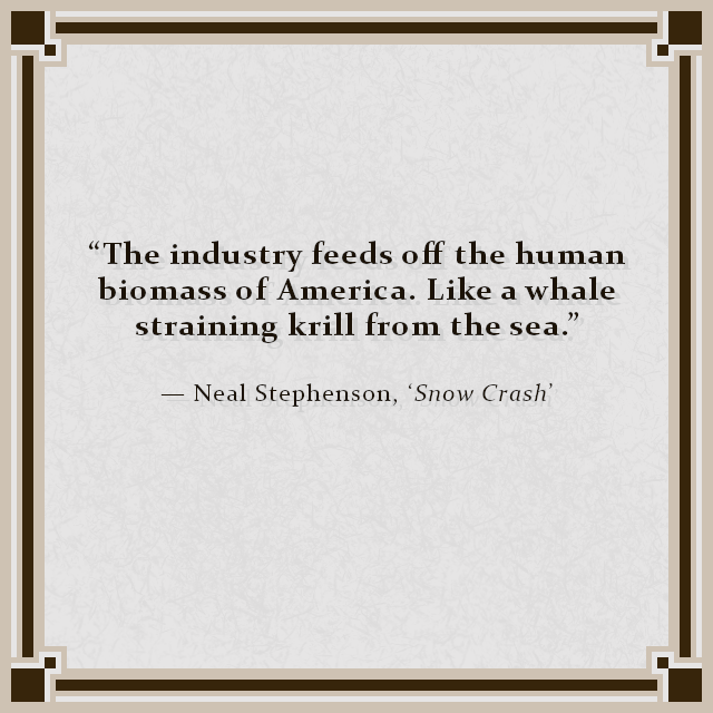 """""""The industry feeds off the human biomass of America. Like a whale straining krill from the sea."""" — Neal Stephenson, 'Snow Crash'"""