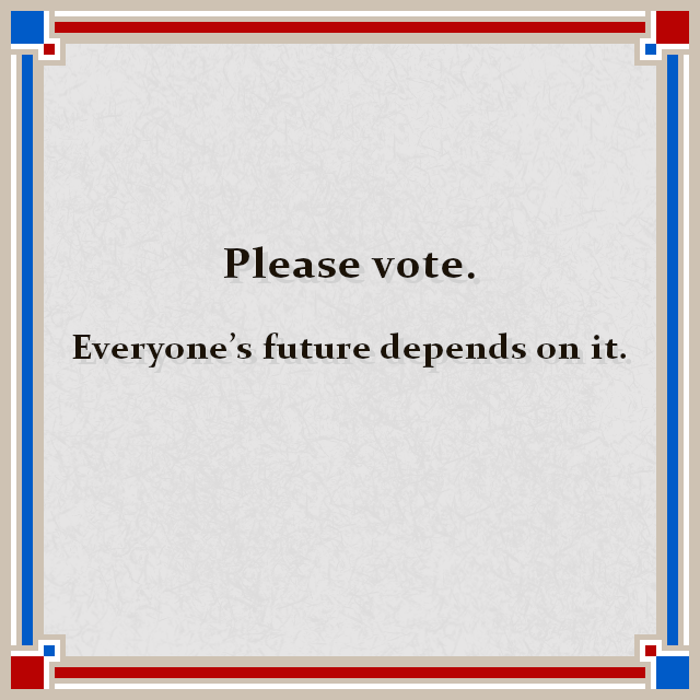 Please vote.  Everyone's future depends on it.