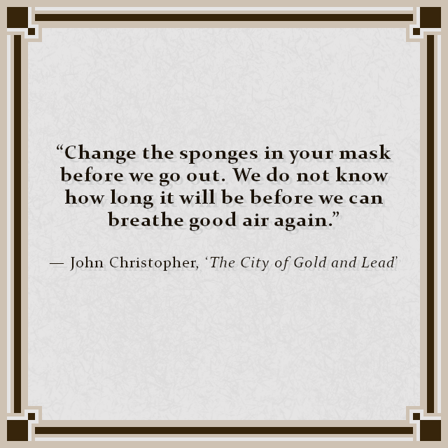 """Change the sponges in your mask before we go out. We do not know how long it will be before we can breathe good air again."" — John Christopher, 'The City of Gold and Lead'"