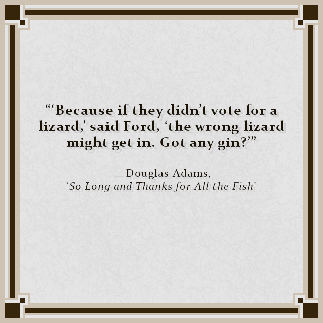 """'Because if they didn't vote for a lizard,' said Ford, 'the wrong lizard might get in. Got any gin?'"" — Douglas Adams, 'So Long and Thanks for All the Fish'"
