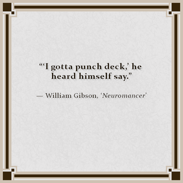 """'I gotta punch deck,' he heard himself say."" — William Gibson, 'Neuromancer'"