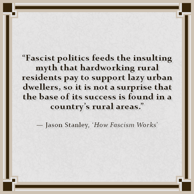 """Fascist politics feeds the insulting myth that hardworking rural residents pay to support lazy urban dwellers, so it is not a surprise that the base of its success is found in a country's rural areas."" — Jason Stanley, 'How Fascism Works'"