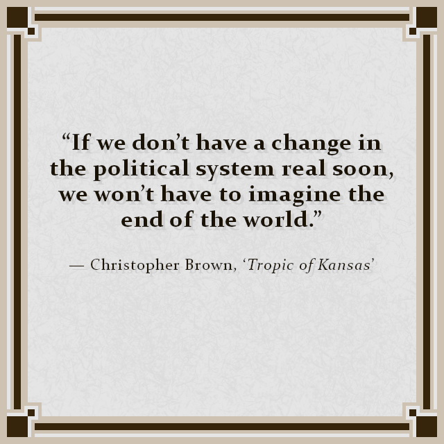 """If we don't have a change in the political system real soon, we won't have to imagine the end of the world."" — Christopher Brown, 'Tropic of Kansas'"