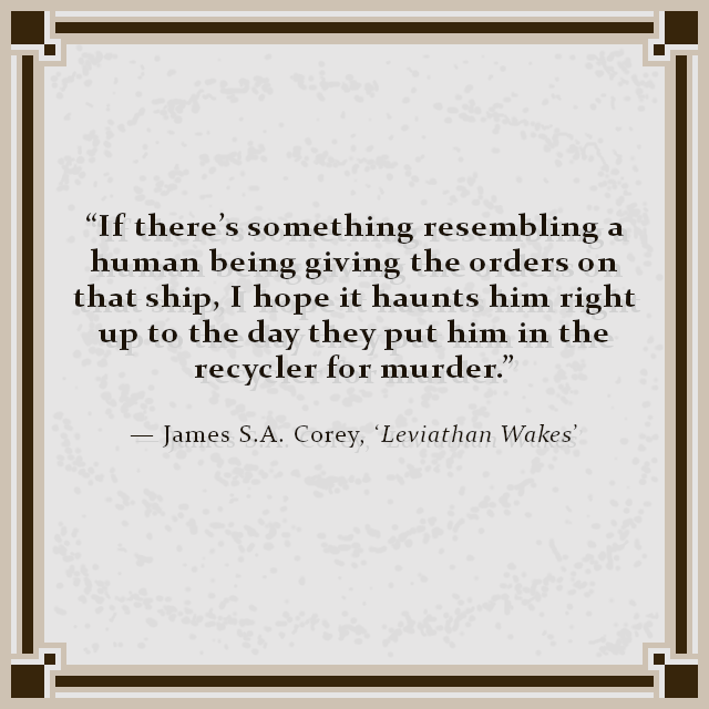 """If there's something resembling a human being giving the orders on that ship, I hope it haunts him right up to the day they put him in the recycler for murder."" — James S.A. Corey, 'Leviathan Wakes'"