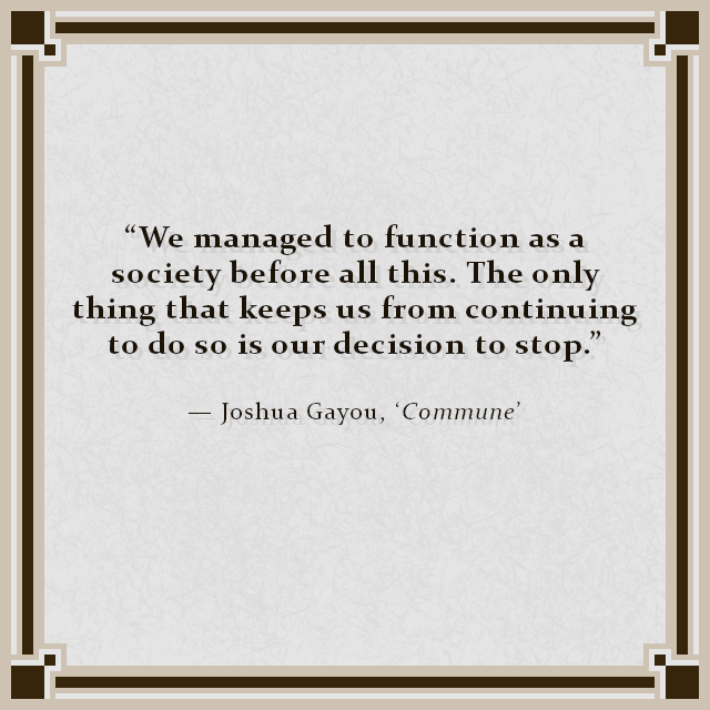 """We managed to function as a society before all this. The only thing that keeps us from continuing to do so is our decision to stop."" — Joshua Gayou, 'Commune'"