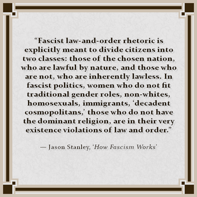 """Fascist law-and-order rhetoric is explicitly meant to divide citizens into two classes: those of the chosen nation, who are lawful by nature, and those who are not, who are inherently lawless. In fascist politics, women who do not fit traditional gender roles, non-whites, homosexuals, immigrants, 'decadent cosmopolitans,' those who do not have the dominant religion, are in their very existence violations of law and order."" — Jason Stanley, 'How Fascism Works'"