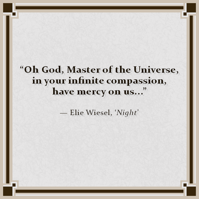 """""""Oh God, Master of the Universe, in your infinite compassion, have mercy on us..."""" — Elie Wiesel, 'Night'"""