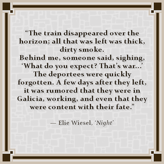 """""""The train disappeared over the horizon; all that was left was thick, dirty smoke. Behind me, someone said, sighing, 'What do you expect? That's war...' The deportees were quickly forgotten. A few days after they left, it was rumored that they were in Galicia, working, and even that they were content with their fate."""" — Elie Wiesel, 'Night'"""
