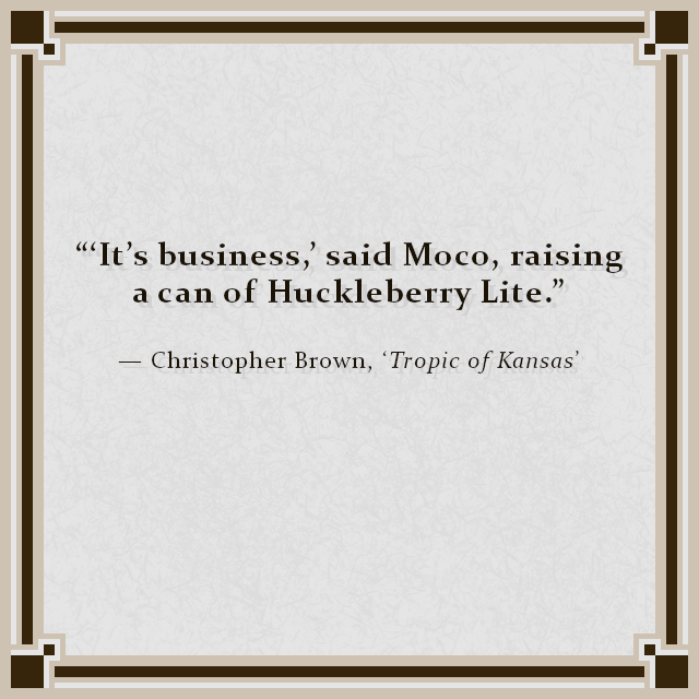 """'It's business,' said Moco, raising a can of Huckleberry Lite."" — Christopher Brown, 'Tropic of Kansas'"