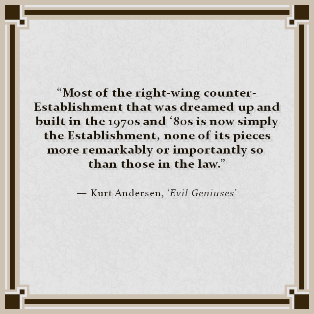"""Most of the right-wing counter-Establishment that was dreamed up and built in the 1970s and '80s is now simply the Establishment, none of its pieces more remarkably or importantly so than those in the law."" — Kurt Andersen, 'Evil Geniuses'"