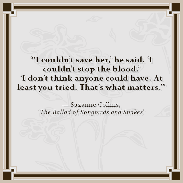 """'I couldn't save her,' he said. 'I couldn't stop the blood.' 'I don't think anyone could have. At least you tried. That's what matters.'"" — Suzanne Collins, 'The Ballad of Songbirds and Snakes'"