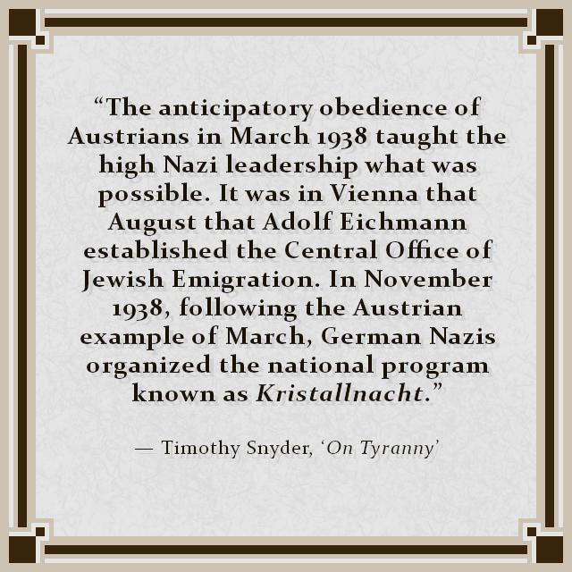 """The anticipatory obedience of Austrians in March 1938 taught the high Nazi leadership what was possible. It was in Vienna that August that Adolf Eichmann established the Central Office of Jewish Emigration. In November 1938, following the Austrian example of March, German Nazis organized the national program known as Kristallnacht."" — Timothy Snyder, 'On Tyranny'"