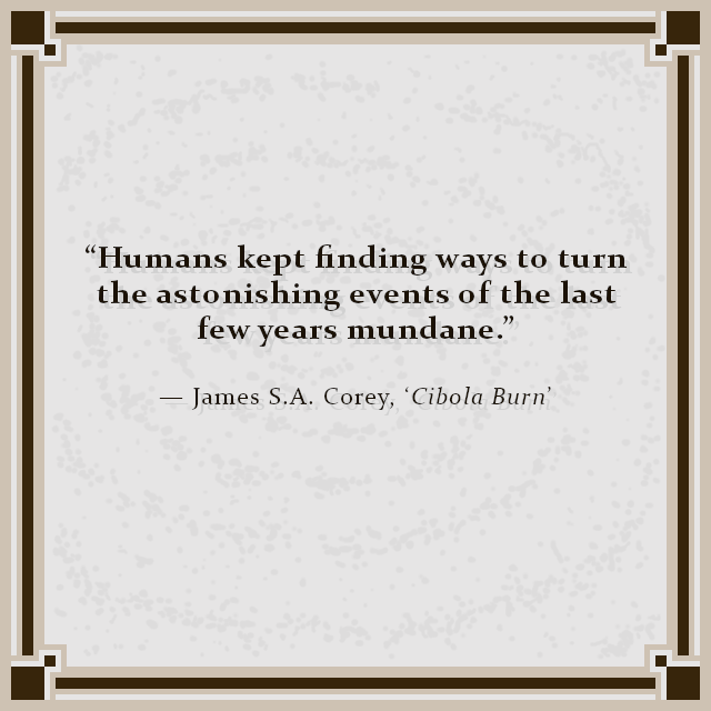 """Humans kept finding ways to turn the astonishing events of the last few years mundane."" — James S.A. Corey, 'Cibola Burn'"