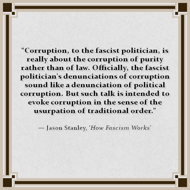"""Corruption, to the fascist politician, is really about the corruption of purity rather than of law. Officially, the fascist politician's denunciations of corruption sound like a denunciation of political corruption. But such talk is intended to evoke corruption in the sense of the usurpation of traditional order."" — Jason Stanley, 'How Fascism Works'"