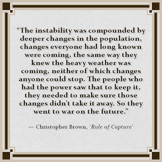 """The instability was compounded by deeper changes in the population, changes everyone had long known were coming, the same way they knew the heavy weather was coming, neither of which changes anyone could stop. The people who had the power saw that to keep it, they needed to make sure those changes didn't take it away. So they went to war on the future."" — Christopher Brown, 'Rule of Capture'"