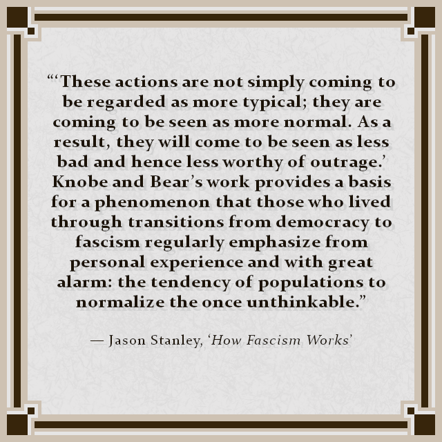 """'These actions are not simply coming to be regarded as more typical; they are coming to be seen as more normal. As a result, they will come to be seen as less bad and hence less worthy of outrage.' Knobe and Bear's work provides a basis for a phenomenon that those who lived through transitions from democracy to fascism regularly emphasize from personal experience and with great alarm: the tendency of populations to normalize the once unthinkable."" — Jason Stanley, 'How Fascism Works'"