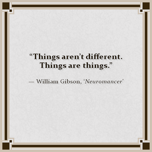 """Things aren't different. Things are things."" — William Gibson, 'Neuromancer'"