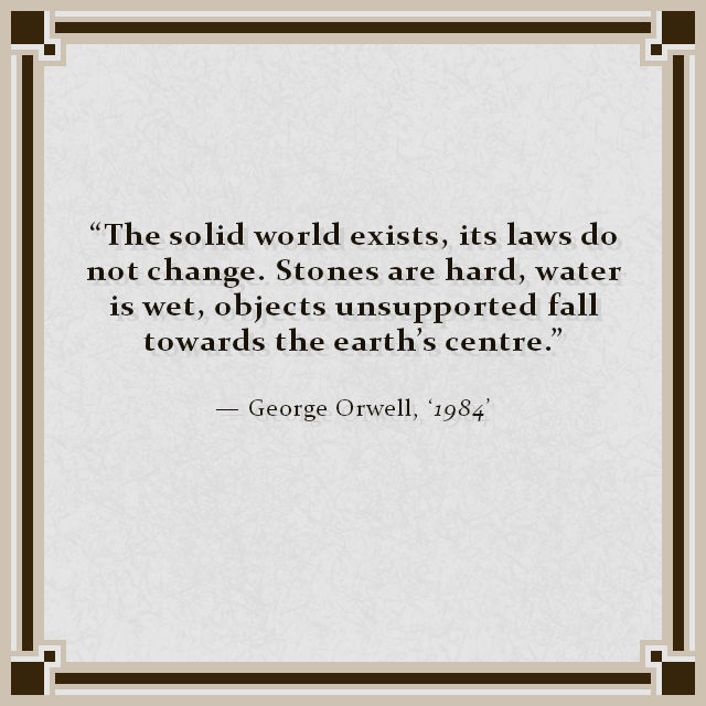 """The solid world exists, its laws do not change. Stones are hard, water is wet, objects unsupported fall towards the earth's centre."" — George Orwell, '1984'"