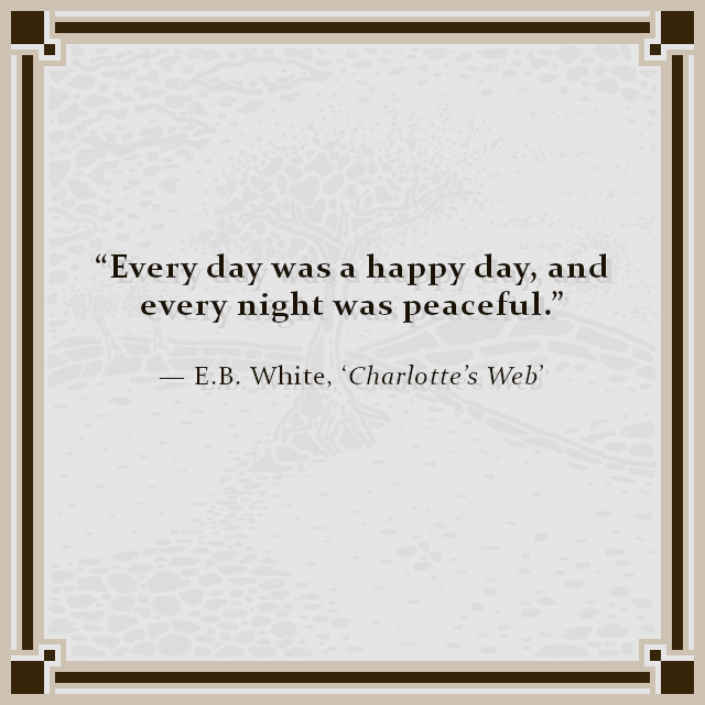 """Every day was a happy day, and every night was peaceful."" — E.B. White, 'Charlotte's Web'"