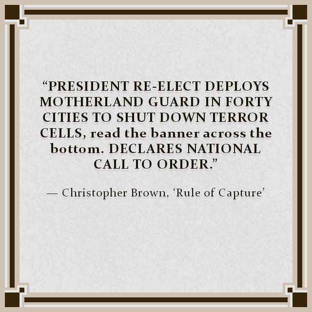 """PRESIDENT RE-ELECT DEPLOYS MOTHERLAND GUARD IN FORTY CITIES TO SHUT DOWN TERROR CELLS, read the banner across the bottom. DECLARES NATIONAL CALL TO ORDER."" — Christopher Brown, 'Rule of Capture'"