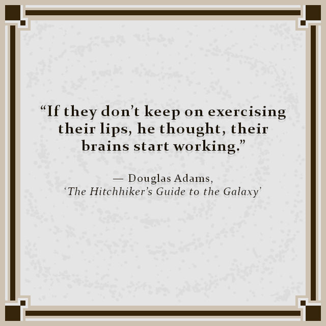 """If they don't keep on exercising their lips, he thought, their brains start working."" — Douglas Adams, 'The Hitchhiker's Guide to the Galaxy'"