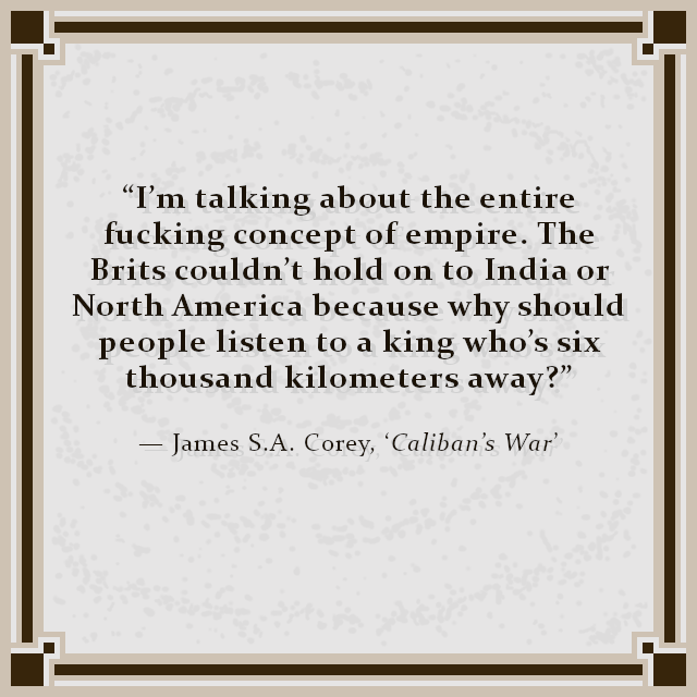 """I'm talking about the entire fucking concept of empire. The Brits couldn't hold on to India or North America because why should people listen to a king who's six thousand kilometers away?"" — James S.A. Corey, 'Caliban's War'"