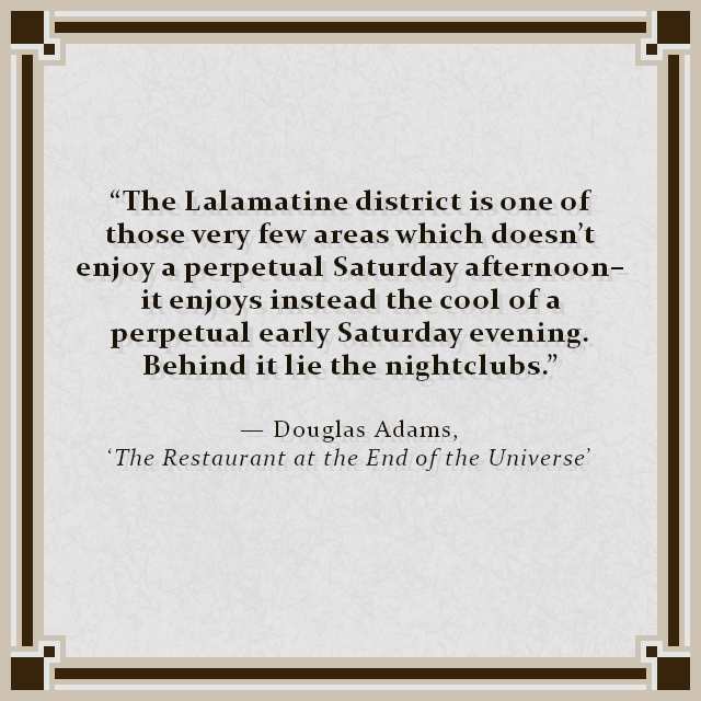 """The Lalamatine district is one of those very few areas which doesn't enjoy a perpetual Saturday afternoon–it enjoys instead the cool of a perpetual early Saturday evening. Behind it lie the nightclubs."" — Douglas Adams, 'The Restaurant at the End of the Universe'"