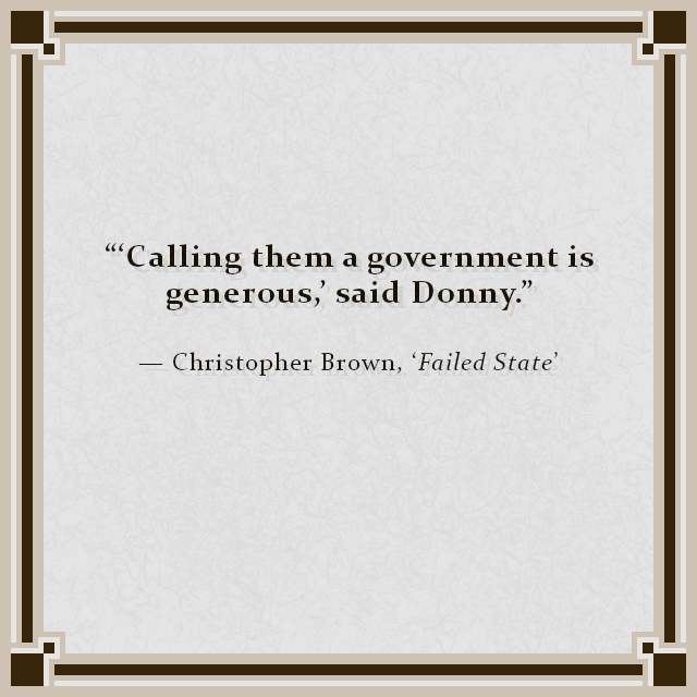 """'Calling them a government is generous,' said Donny."" — Christopher Brown, 'Failed State'"