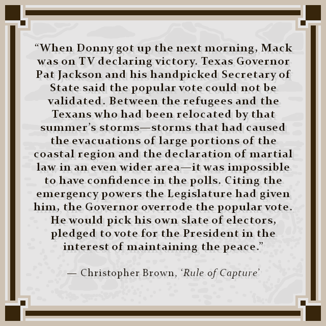 """When Donny got up the next morning, Mack was on TV declaring victory. Texas Governor Pat Jackson and his handpicked Secretary of State said the popular vote could not be validated. Between the refugees and the Texans who had been relocated by that summer's storms—storms that had caused the evacuations of large portions of the coastal region and the declaration of martial law in an even wider area—it was impossible to have confidence in the polls. Citing the emergency powers the Legislature had given him, the Governor overrode the popular vote. He would pick his own slate of electors, pledged to vote for the President in the interest of maintaining the peace."" — Christopher Brown, 'Rule of Capture'"