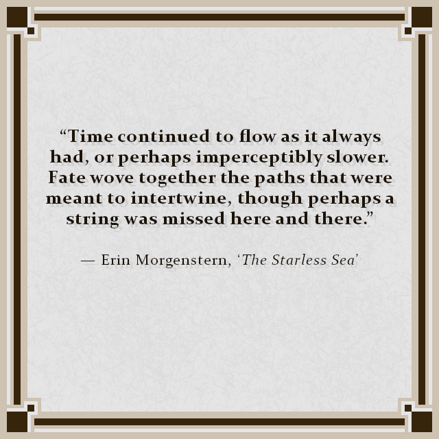 """Time continued to flow as it always had, or perhaps imperceptibly slower. Fate wove together the paths that were meant to intertwine, though perhaps a string was missed here and there."" — Erin Morgenstern, 'The Starless Sea'"