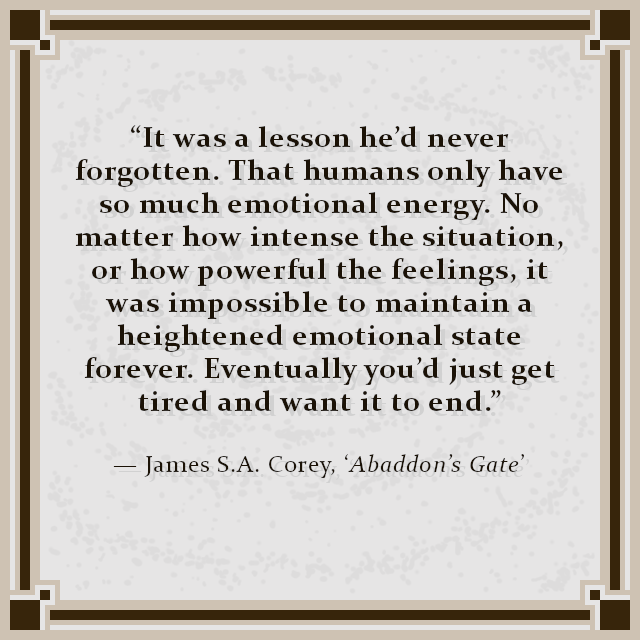 """It was a lesson he'd never forgotten. That humans only have so much emotional energy. No matter how intense the situation, or how powerful the feelings, it was impossible to maintain a heightened emotional state forever. Eventually you'd just get tired and want it to end."" — James S.A. Corey, 'Abaddon's Gate'"