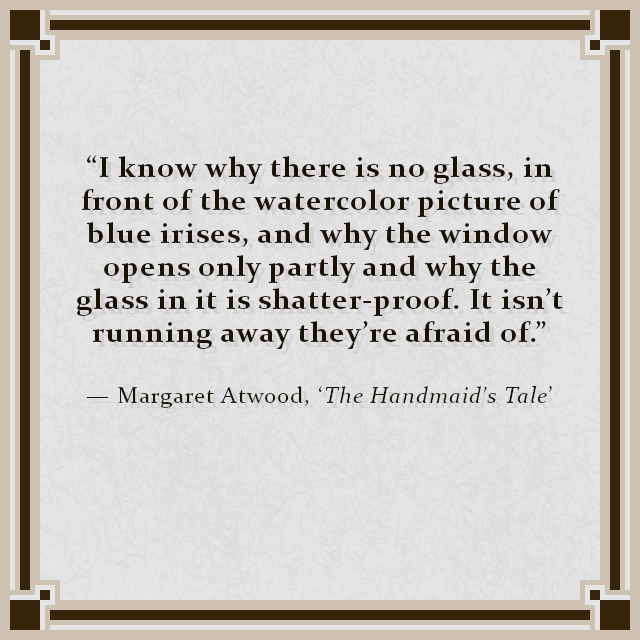 """I know why there is no glass, in front of the watercolor picture of blue irises, and why the window opens only partly and why the glass in it is shatter-proof. It isn't running away they're afraid of."" — Margaret Atwood, 'The Handmaid's Tale'"