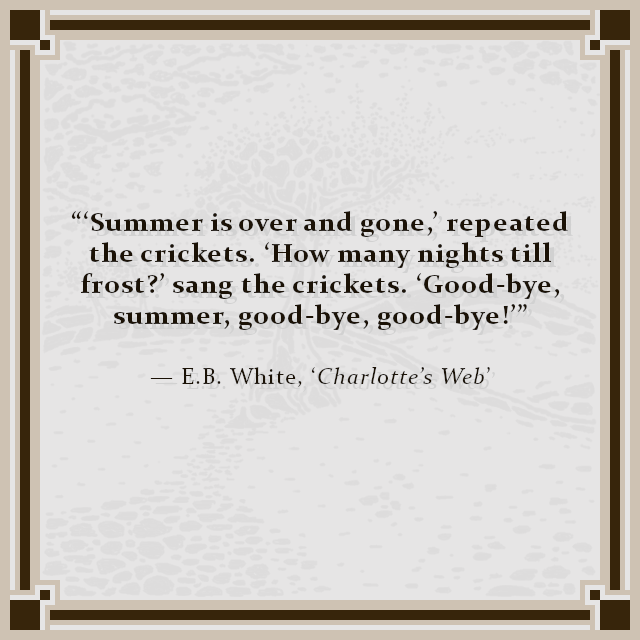 """'Summer is over and gone,' repeated the crickets. 'How many nights till frost?' sang the crickets. 'Good-bye, summer, good-bye, good-bye!'"" — E.B. White, 'Charlotte's Web'"