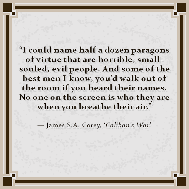 """I could name half a dozen paragons of virtue that are horrible, small-souled, evil people. And some of the best men I know, you'd walk out of the room if you heard their names. No one on the screen is who they are when you breathe their air."" — James S.A. Corey, 'Caliban's War'"