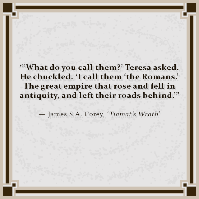 """'What do you call them?' Teresa asked. He chuckled. 'I call them 'the Romans.' The great empire that rose and fell in antiquity, and left their roads behind.'"" — James S.A. Corey, 'Tiamat's Wrath'"