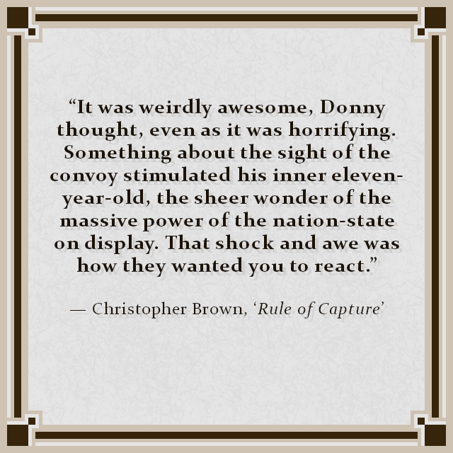 """It was weirdly awesome, Donny thought, even as it was horrifying. Something about the sight of the convoy stimulated his inner eleven-year-old, the sheer wonder of the massive power of the nation-state on display. That shock and awe was how they wanted you to react."" — Christopher Brown, 'Rule of Capture'"