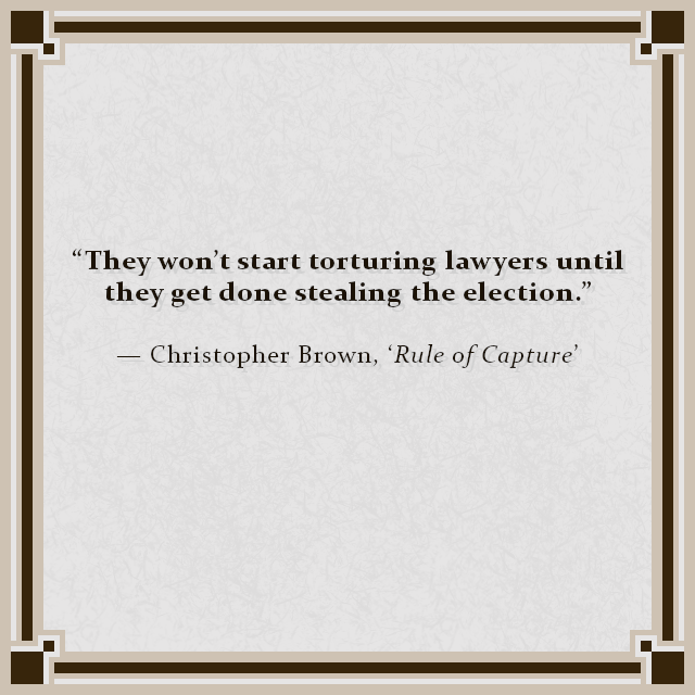 """They won't start torturing lawyers until they get done stealing the election."" — Christopher Brown, 'Rule of Capture'"