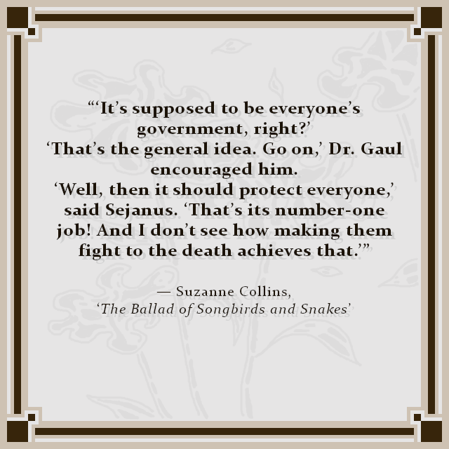 """'It's supposed to be everyone's government, right?' 'That's the general idea. Go on,' Dr. Gaul encouraged him. 'Well, then it should protect everyone,' said Sejanus. 'That's its number-one job! And I don't see how making them fight to the death achieves that.'"" — Suzanne Collins, 'The Ballad of Songbirds and Snakes'"