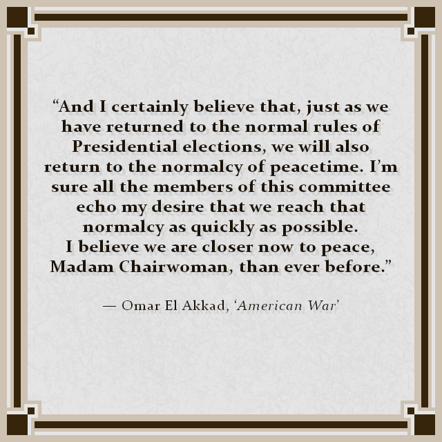 """""""And I certainly believe that, just as we have returned to the normal rules of Presidential elections, we will also return to the normalcy of peacetime. I'm sure all the members of this committee echo my desire that we reach that normalcy as quickly as possible. I believe we are closer now to peace, Madam Chairwoman, than ever before."""" — Omar El Akkad, 'American War'"""