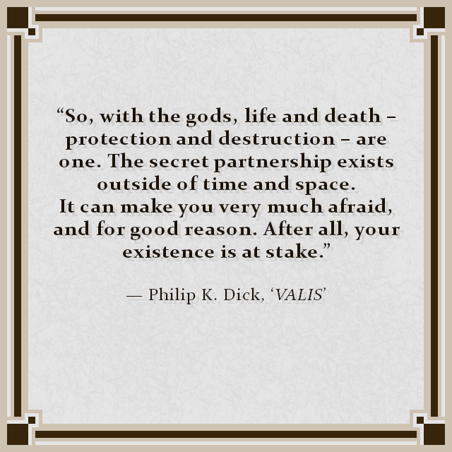 """So, with the gods, life and death – protection and destruction – are one. The secret partnership exists outside of time and space. It can make you very much afraid, and for good reason. After all, your existence is at stake."" — Philip K. Dick, 'VALIS'"