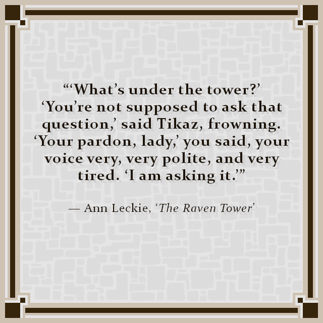 """'What's under the tower?' 'You're not supposed to ask that question,' said Tikaz, frowning. 'Your pardon, lady,' you said, your voice very, very polite, and very tired. 'I am asking it.'"" — Ann Leckie, 'The Raven Tower'"