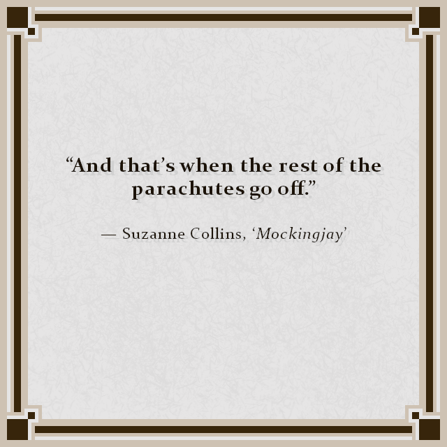 """And that's when the rest of the parachutes go off."" — Suzanne Collins, 'Mockingjay'"