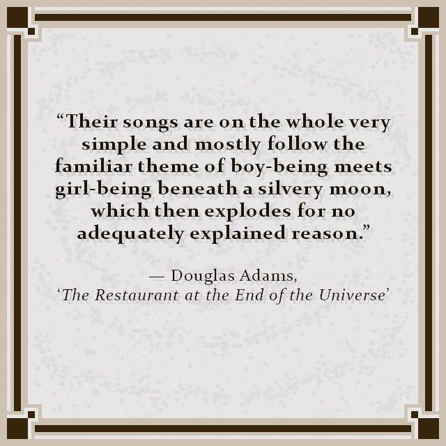 """Their songs are on the whole very simple and mostly follow the familiar theme of boy-being meets girl-being beneath a silvery moon, which then explodes for no adequately explained reason."" — Douglas Adams, 'The Restaurant at the End of the Universe'"