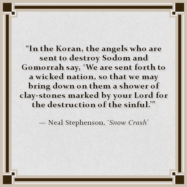 """""""In the Koran, the angels who are sent to destroy Sodom and Gomorrah say, 'We are sent forth to a wicked nation, so that we may bring down on them a shower of clay-stones marked by your Lord for the destruction of the sinful.'"""" — Neal Stephenson, 'Snow Crash'"""