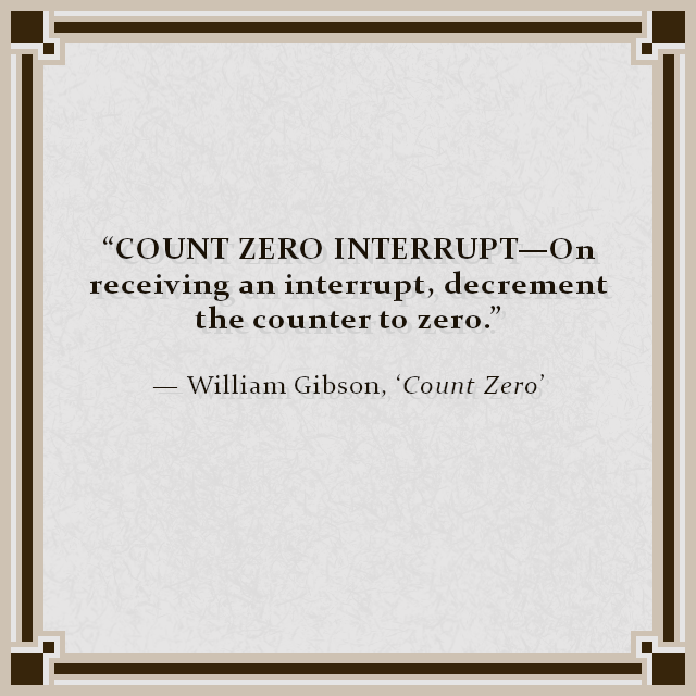 """COUNT ZERO INTERRUPT—On receiving an interrupt, decrement the counter to zero."" — William Gibson, 'Count Zero'"