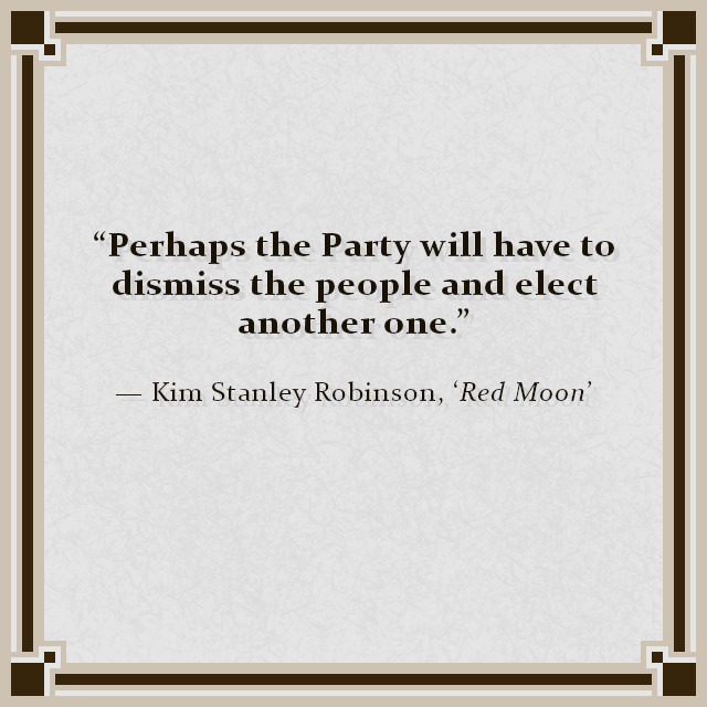 """Perhaps the Party will have to dismiss the people and elect another one."" — Kim Stanley Robinson, 'Red Moon'"
