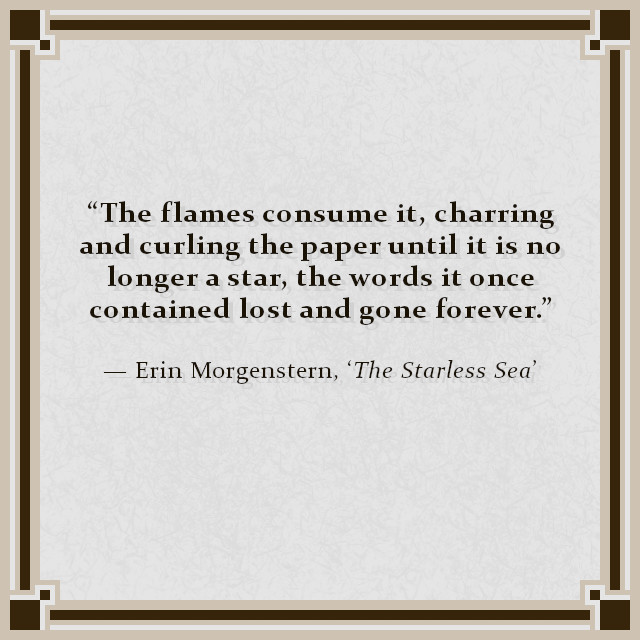 """The flames consume it, charring and curling the paper until it is no longer a star, the words it once contained lost and gone forever."" — Erin Morgenstern, 'The Starless Sea'"